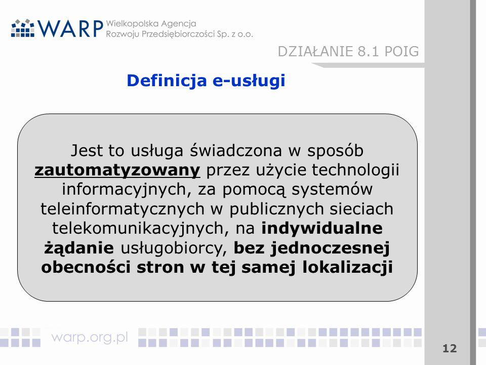 Jest to usługa świadczona w sposób zautomatyzowany przez użycie technologii informacyjnych, za pomocą systemów teleinformatycznych w publicznych sieciach telekomunikacyjnych, na indywidualne żądanie usługobiorcy, bez jednoczesnej obecności stron w tej samej lokalizacji 12 Definicja e-usługi DZIAŁANIE 8.1 POIG