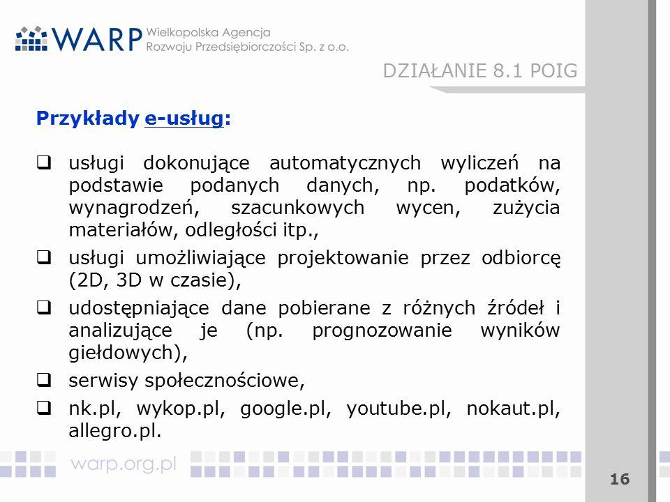 16 DZIAŁANIE 8.1 POIG Przykłady e-usług:  usługi dokonujące automatycznych wyliczeń na podstawie podanych danych, np. podatków, wynagrodzeń, szacunko