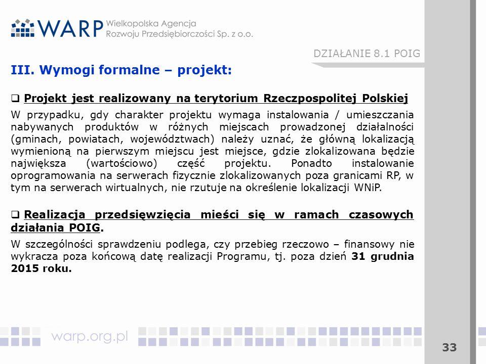 33 III. Wymogi formalne – projekt:  Projekt jest realizowany na terytorium Rzeczpospolitej Polskiej W przypadku, gdy charakter projektu wymaga instal