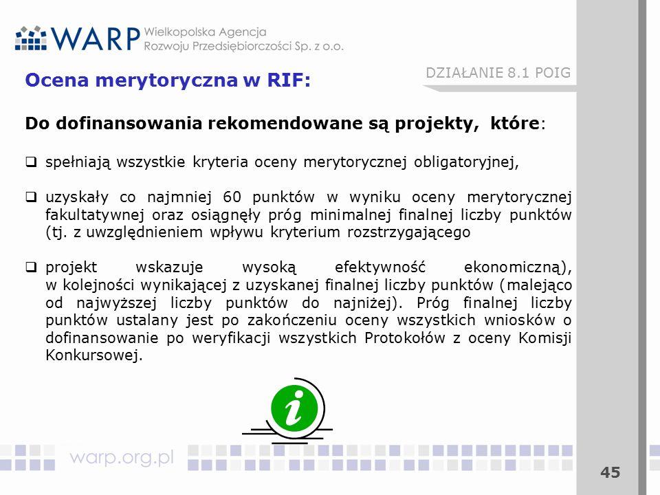 45 Ocena merytoryczna w RIF: Do dofinansowania rekomendowane są projekty, które:  spełniają wszystkie kryteria oceny merytorycznej obligatoryjnej,  uzyskały co najmniej 60 punktów w wyniku oceny merytorycznej fakultatywnej oraz osiągnęły próg minimalnej finalnej liczby punktów (tj.