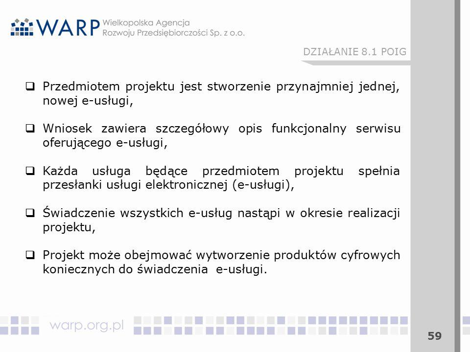 59 DZIAŁANIE 8.1 POIG  Przedmiotem projektu jest stworzenie przynajmniej jednej, nowej e-usługi,  Wniosek zawiera szczegółowy opis funkcjonalny serwisu oferującego e-usługi,  Każda usługa będące przedmiotem projektu spełnia przesłanki usługi elektronicznej (e-usługi),  Świadczenie wszystkich e-usług nastąpi w okresie realizacji projektu,  Projekt może obejmować wytworzenie produktów cyfrowych koniecznych do świadczenia e-usługi.