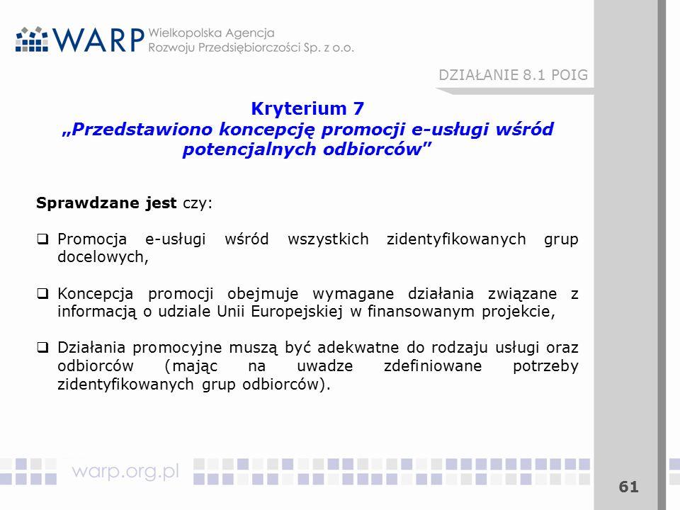 """61 DZIAŁANIE 8.1 POIG Kryterium 7 """"Przedstawiono koncepcję promocji e-usługi wśród potencjalnych odbiorców Sprawdzane jest czy:  Promocja e-usługi wśród wszystkich zidentyfikowanych grup docelowych,  Koncepcja promocji obejmuje wymagane działania związane z informacją o udziale Unii Europejskiej w finansowanym projekcie,  Działania promocyjne muszą być adekwatne do rodzaju usługi oraz odbiorców (mając na uwadze zdefiniowane potrzeby zidentyfikowanych grup odbiorców)."""