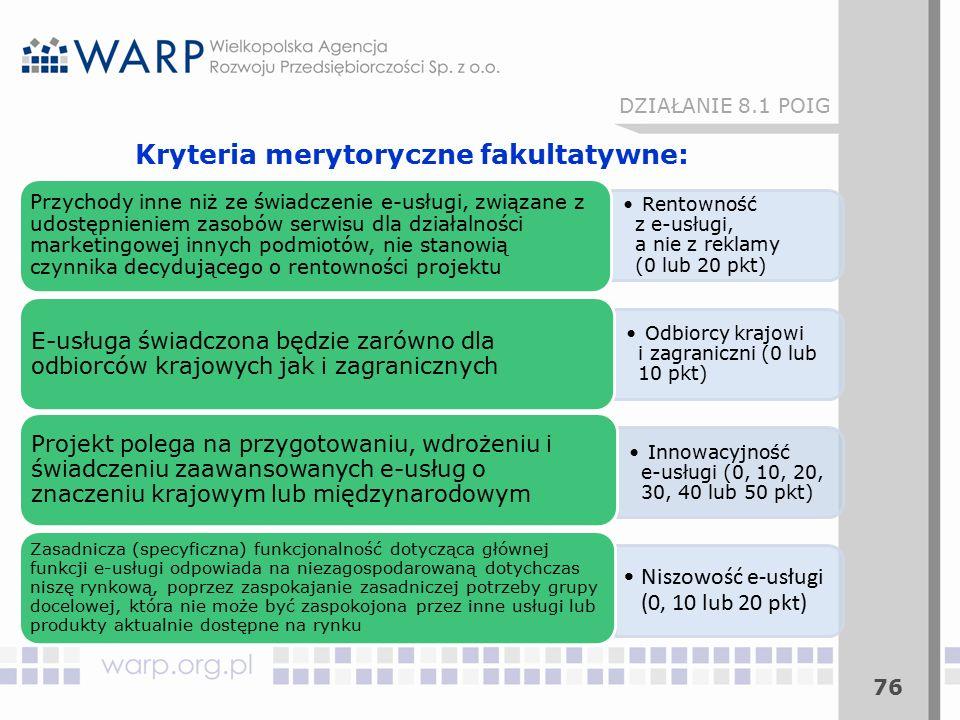 76 DZIAŁANIE 8.1 POIG Kryteria merytoryczne fakultatywne: Rentowność z e-usługi, a nie z reklamy (0 lub 20 pkt) Przychody inne niż ze świadczenie e-usługi, związane z udostępnieniem zasobów serwisu dla działalności marketingowej innych podmiotów, nie stanowią czynnika decydującego o rentowności projektu Odbiorcy krajowi i zagraniczni (0 lub 10 pkt) E-usługa świadczona będzie zarówno dla odbiorców krajowych jak i zagranicznych Innowacyjność e-usługi (0, 10, 20, 30, 40 lub 50 pkt) Projekt polega na przygotowaniu, wdrożeniu i świadczeniu zaawansowanych e-usług o znaczeniu krajowym lub międzynarodowym Niszowość e-usługi (0, 10 lub 20 pkt) Zasadnicza (specyficzna) funkcjonalność dotycząca głównej funkcji e-usługi odpowiada na niezagospodarowaną dotychczas niszę rynkową, poprzez zaspokajanie zasadniczej potrzeby grupy docelowej, która nie może być zaspokojona przez inne usługi lub produkty aktualnie dostępne na rynku