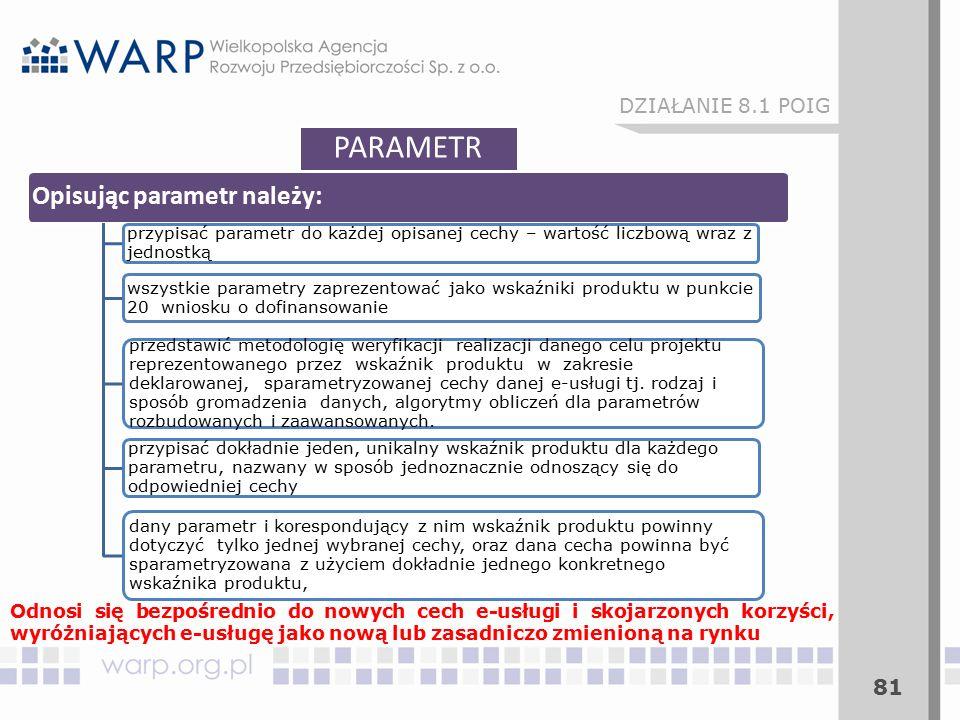 81 PARAMETR Opisując parametr należy: przypisać parametr do każdej opisanej cechy – wartość liczbową wraz z jednostką wszystkie parametry zaprezentować jako wskaźniki produktu w punkcie 20 wniosku o dofinansowanie przedstawić metodologię weryfikacji realizacji danego celu projektu reprezentowanego przez wskaźnik produktu w zakresie deklarowanej, sparametryzowanej cechy danej e-usługi tj.