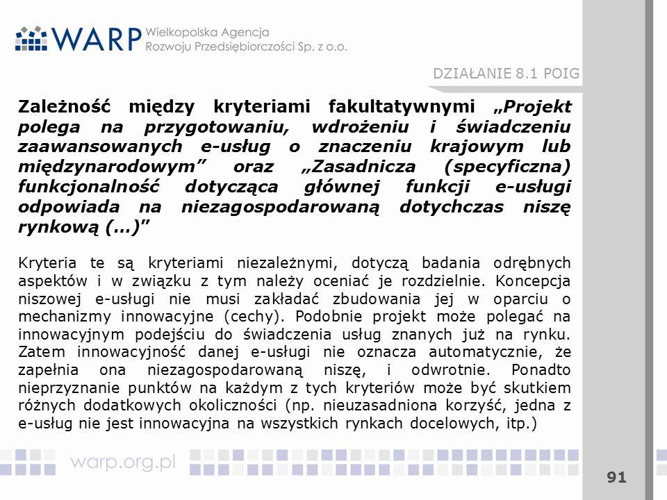 """91 Zależność między kryteriami fakultatywnymi """"Projekt polega na przygotowaniu, wdrożeniu i świadczeniu zaawansowanych e-usług o znaczeniu krajowym lub międzynarodowym oraz """"Zasadnicza (specyficzna) funkcjonalność dotycząca głównej funkcji e-usługi odpowiada na niezagospodarowaną dotychczas niszę rynkową (…) Kryteria te są kryteriami niezależnymi, dotyczą badania odrębnych aspektów i w związku z tym należy oceniać je rozdzielnie."""