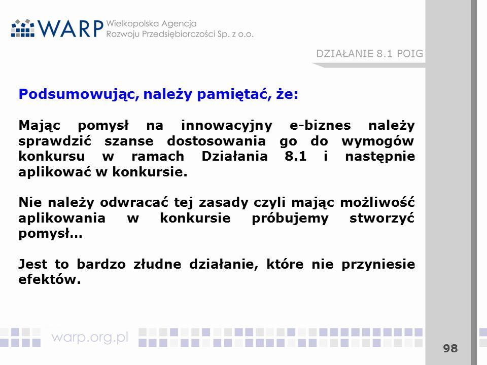 98 Podsumowując, należy pamiętać, że: Mając pomysł na innowacyjny e-biznes należy sprawdzić szanse dostosowania go do wymogów konkursu w ramach Działania 8.1 i następnie aplikować w konkursie.