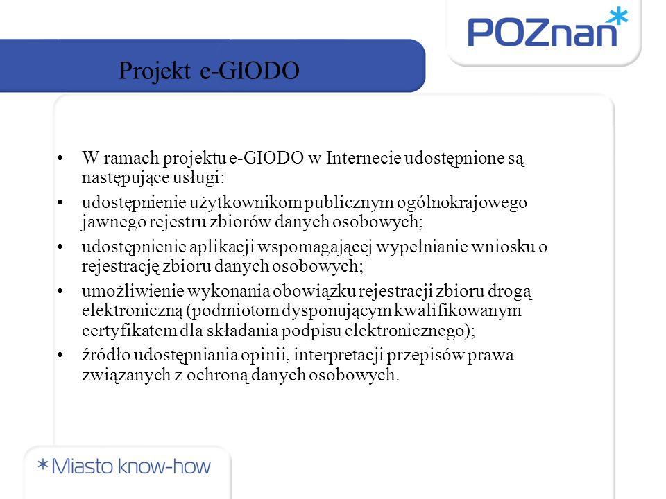 Projekt e-GIODO W ramach projektu e-GIODO w Internecie udostępnione są następujące usługi: udostępnienie użytkownikom publicznym ogólnokrajowego jawnego rejestru zbiorów danych osobowych; udostępnienie aplikacji wspomagającej wypełnianie wniosku o rejestrację zbioru danych osobowych; umożliwienie wykonania obowiązku rejestracji zbioru drogą elektroniczną (podmiotom dysponującym kwalifikowanym certyfikatem dla składania podpisu elektronicznego); źródło udostępniania opinii, interpretacji przepisów prawa związanych z ochroną danych osobowych.
