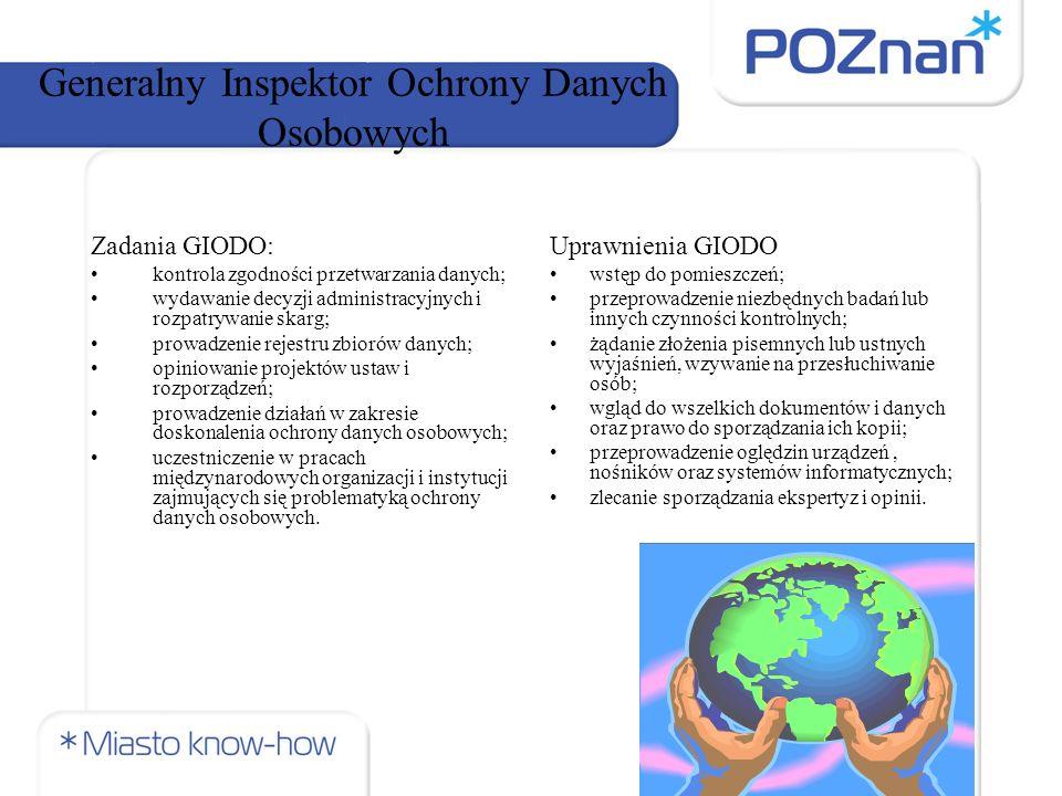 Generalny Inspektor Ochrony Danych Osobowych Zadania GIODO: kontrola zgodności przetwarzania danych; wydawanie decyzji administracyjnych i rozpatrywanie skarg; prowadzenie rejestru zbiorów danych; opiniowanie projektów ustaw i rozporządzeń; prowadzenie działań w zakresie doskonalenia ochrony danych osobowych; uczestniczenie w pracach międzynarodowych organizacji i instytucji zajmujących się problematyką ochrony danych osobowych.