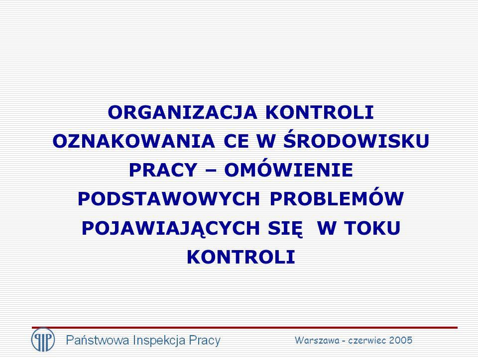 ORGANIZACJA KONTROLI OZNAKOWANIA CE W ŚRODOWISKU PRACY – OMÓWIENIE PODSTAWOWYCH PROBLEMÓW POJAWIAJĄCYCH SIĘ W TOKU KONTROLI Warszawa - czerwiec 2005