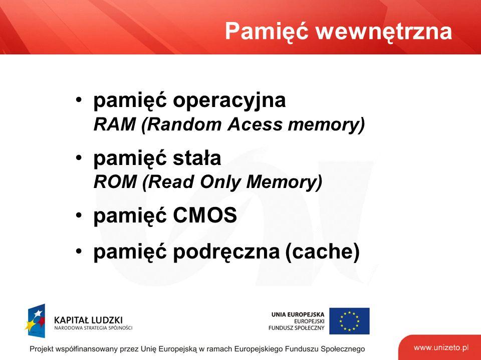 Pamięć wewnętrzna pamięć operacyjna RAM (Random Acess memory) pamięć stała ROM (Read Only Memory) pamięć CMOS pamięć podręczna (cache)