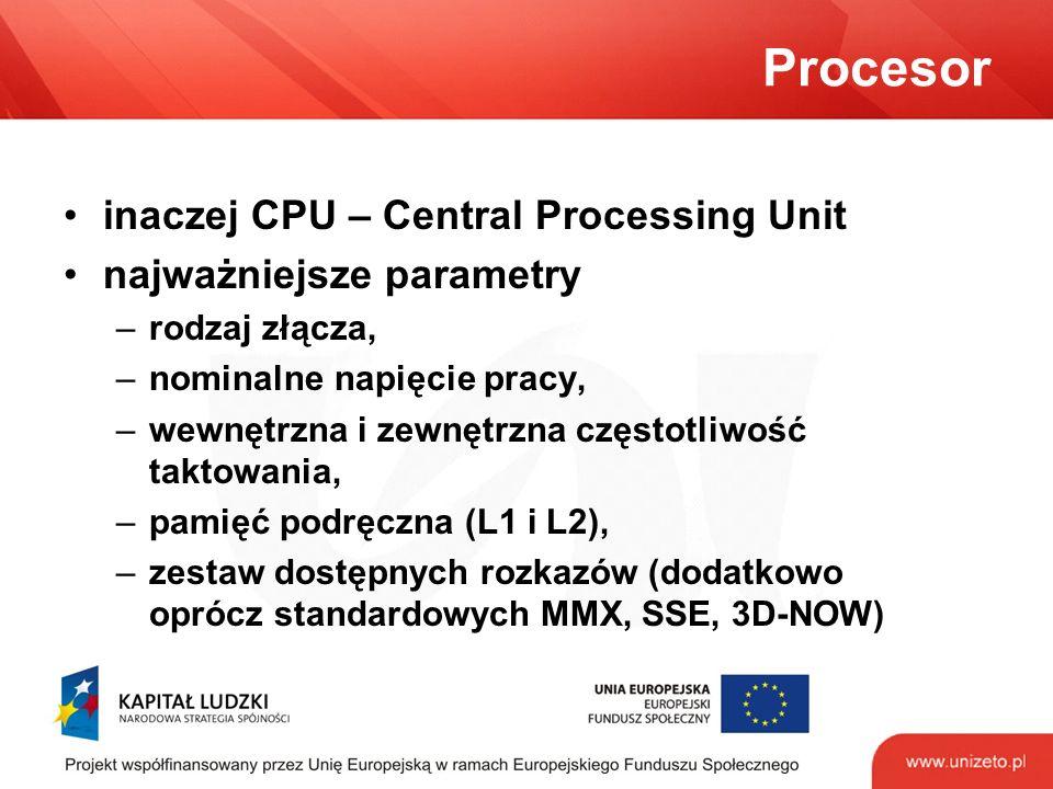 Procesor inaczej CPU – Central Processing Unit najważniejsze parametry –rodzaj złącza, –nominalne napięcie pracy, –wewnętrzna i zewnętrzna częstotliwość taktowania, –pamięć podręczna (L1 i L2), –zestaw dostępnych rozkazów (dodatkowo oprócz standardowych MMX, SSE, 3D-NOW)