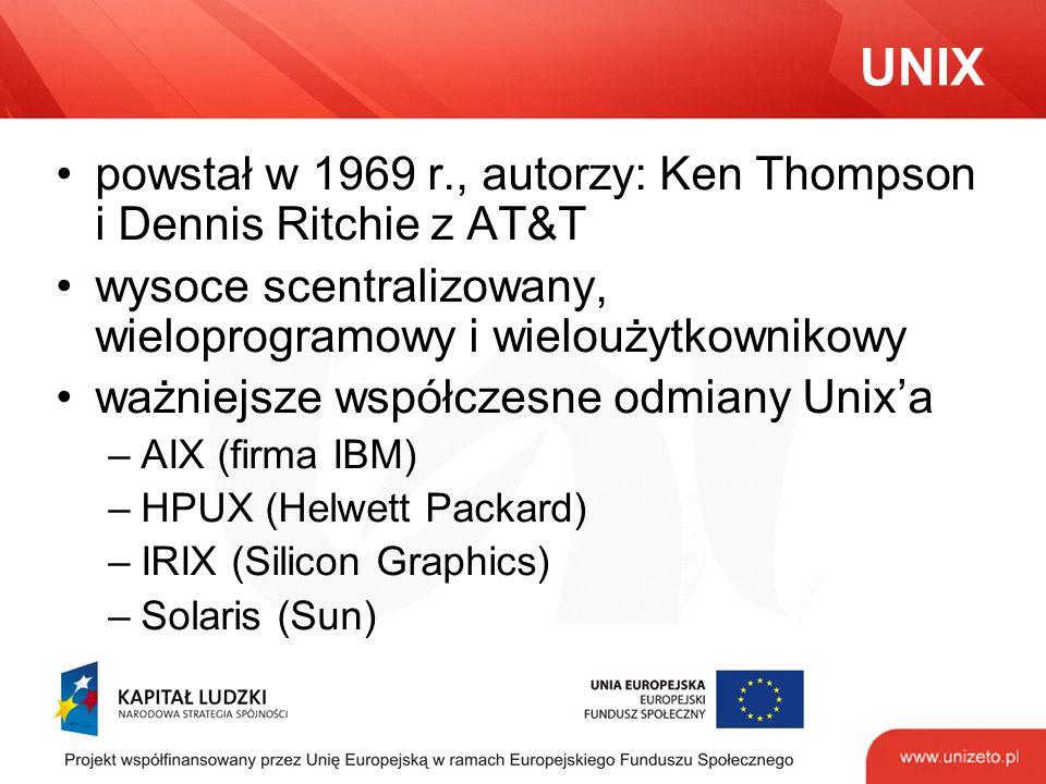 UNIX powstał w 1969 r., autorzy: Ken Thompson i Dennis Ritchie z AT&T wysoce scentralizowany, wieloprogramowy i wieloużytkownikowy ważniejsze współczesne odmiany Unix'a –AIX (firma IBM) –HPUX (Helwett Packard) –IRIX (Silicon Graphics) –Solaris (Sun)
