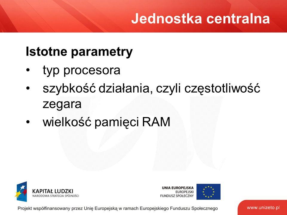 Jednostka centralna Istotne parametry typ procesora szybkość działania, czyli częstotliwość zegara wielkość pamięci RAM