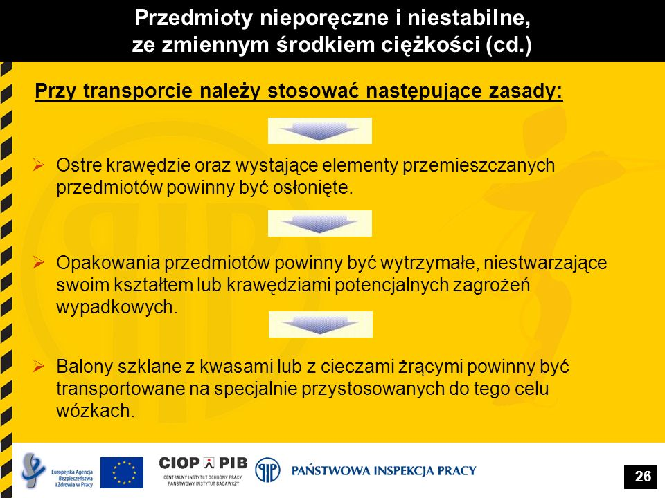 26 Przedmioty nieporęczne i niestabilne, ze zmiennym środkiem ciężkości (cd.) Przy transporcie należy stosować następujące zasady:  Ostre krawędzie o