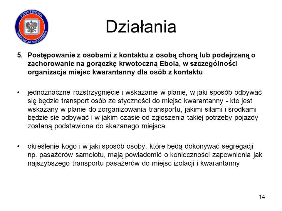 Działania 5.Postępowanie z osobami z kontaktu z osobą chorą lub podejrzaną o zachorowanie na gorączkę krwotoczną Ebola, w szczególności organizacja miejsc kwarantanny dla osób z kontaktu jednoznaczne rozstrzygnięcie i wskazanie w planie, w jaki sposób odbywać się będzie transport osób ze styczności do miejsc kwarantanny - kto jest wskazany w planie do zorganizowania transportu, jakimi siłami i środkami będzie się odbywać i w jakim czasie od zgłoszenia takiej potrzeby pojazdy zostaną podstawione do skazanego miejsca określenie kogo i w jaki sposób osoby, które będą dokonywać segregacji np.