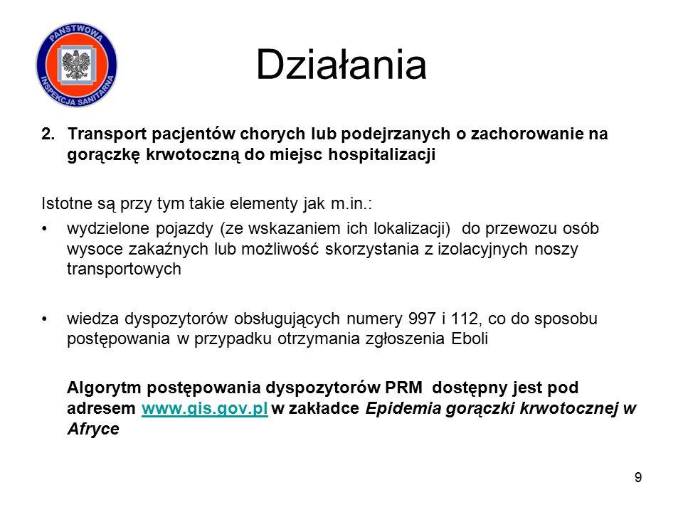 Działania 2.Transport pacjentów chorych lub podejrzanych o zachorowanie na gorączkę krwotoczną do miejsc hospitalizacji Istotne są przy tym takie elementy jak m.in.: wydzielone pojazdy (ze wskazaniem ich lokalizacji) do przewozu osób wysoce zakaźnych lub możliwość skorzystania z izolacyjnych noszy transportowych wiedza dyspozytorów obsługujących numery 997 i 112, co do sposobu postępowania w przypadku otrzymania zgłoszenia Eboli Algorytm postępowania dyspozytorów PRM dostępny jest pod adresem www.gis.gov.pl w zakładce Epidemia gorączki krwotocznej w Afrycewww.gis.gov.pl 9