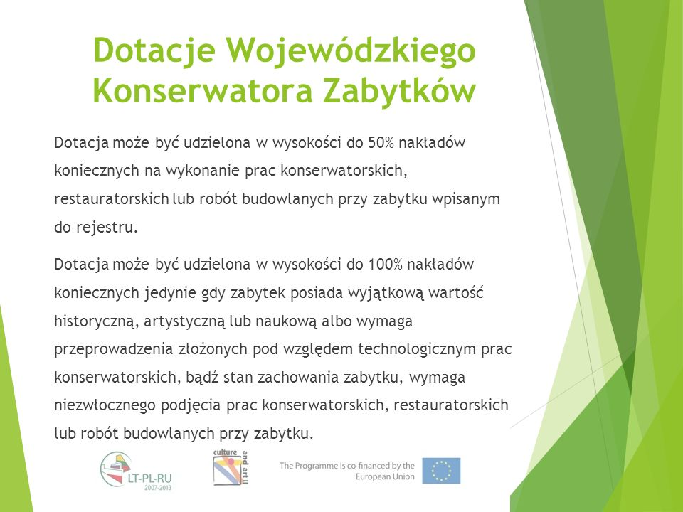 Dotacje Wojewódzkiego Konserwatora Zabytków Dotacja może być udzielona w wysokości do 50% nakładów koniecznych na wykonanie prac konserwatorskich, restauratorskich lub robót budowlanych przy zabytku wpisanym do rejestru.