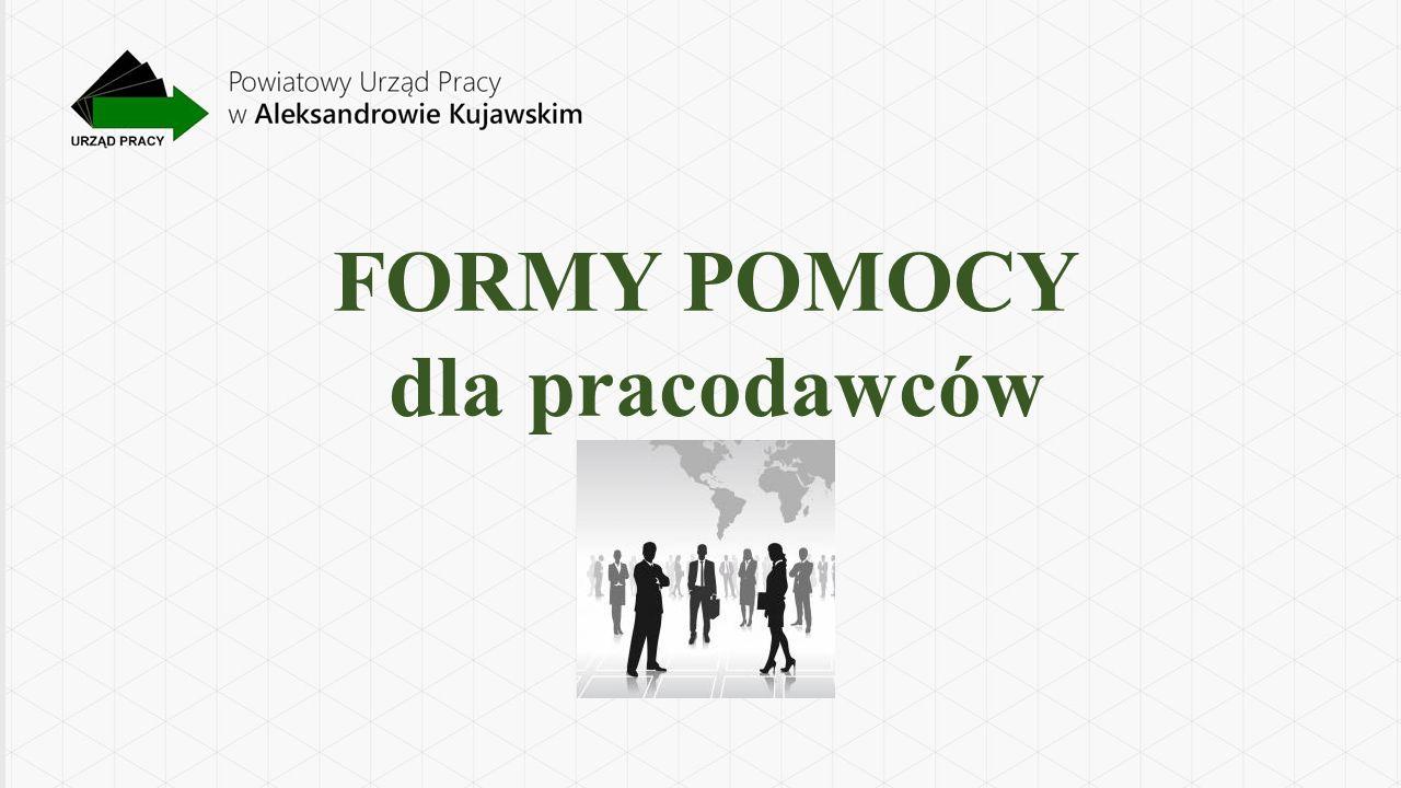 Powiatowy Urząd Pracy w Aleksandrowie Kujawskim realizuje następujące formy POMOCY DLA PRACODAWCÓW: POŚREDNICTWO PRACY – POMOC W ZATRUDNIENIU PORADNICTWO ZAWODOWE KRAJOWY FUNDUSZ SZKOLENIOWY – KSZTAŁCENIE USTAWICZNE PRACODAWCÓW I PRACOWNIKÓW SZKOLENIE BEZROBOTNYCH NA ZAMÓWIENIE PRACODAWCY- TRÓJSTRONNE UMOWY SZKOLENIOWE STAŻE DLA BEZROBOTNYCH PRZYGOTOWANIE ZAWODOWE DOROSŁYCH PRACE INTERWENCYJNE ROBOTY PUBLICZNE GRANT NA UTWORZENIE STANOWISKA W FORMIE TELEPRACY ŚWIADCZENIE AKTYWIZACYJNE DLA PRACODAWCY DOFINANSOWANIE WYNAGRODZENIA ZA ZATRUDNIENIE BEZROBOTNEGO W WIEKU 50+ REFUNDACJA SKŁADEK NA UBEZPIECZENIA SPOŁECZNE MŁODYCH BEZROBOTNYCH ZWOLNIENIE Z OPŁACANIA SKŁADKI NA FUNDUSZ PRACY ORAZ SKŁADKI NA FUNDUSZ GWARANTOWANYCH ŚWIADCZEŃ PRACOWNICZYCH ZA ZATRUDNIONYCH BEZROBOTNYCH DO 30 ROKU ŻYCIA ZWOLNIENIE Z OPŁACANIA SKŁADKI NA FUNDUSZ PRACY ORAZ SKŁADKI NA FUNDUSZ GWARANTOWANYCH ŚWIADCZEŃ PRACOWNICZYCH ZA OSOBY ZATRUDNIONE, KTÓRE UKOŃCZYŁY 50 ROK ŻYCIA I POWRACAJĄ Z BEZROBOCIA REFUNDACJA KOSZTÓW WYPOSAŻENIA LUB DOPOSAŻENIA STANOWISKA PRACY POMOC DLA PRACOWNIKÓW OBJĘTYCH ZWOLNIENIEM MONITOROWANYM REFUNDACJA CZĘŚCI KOSZTÓW ZATRUDNIENIA PRZEZ 12 MIESIĘCY