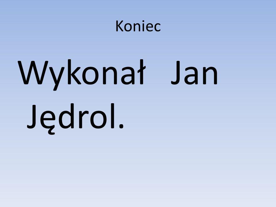 Koniec Wykonał Jan Jędrol.