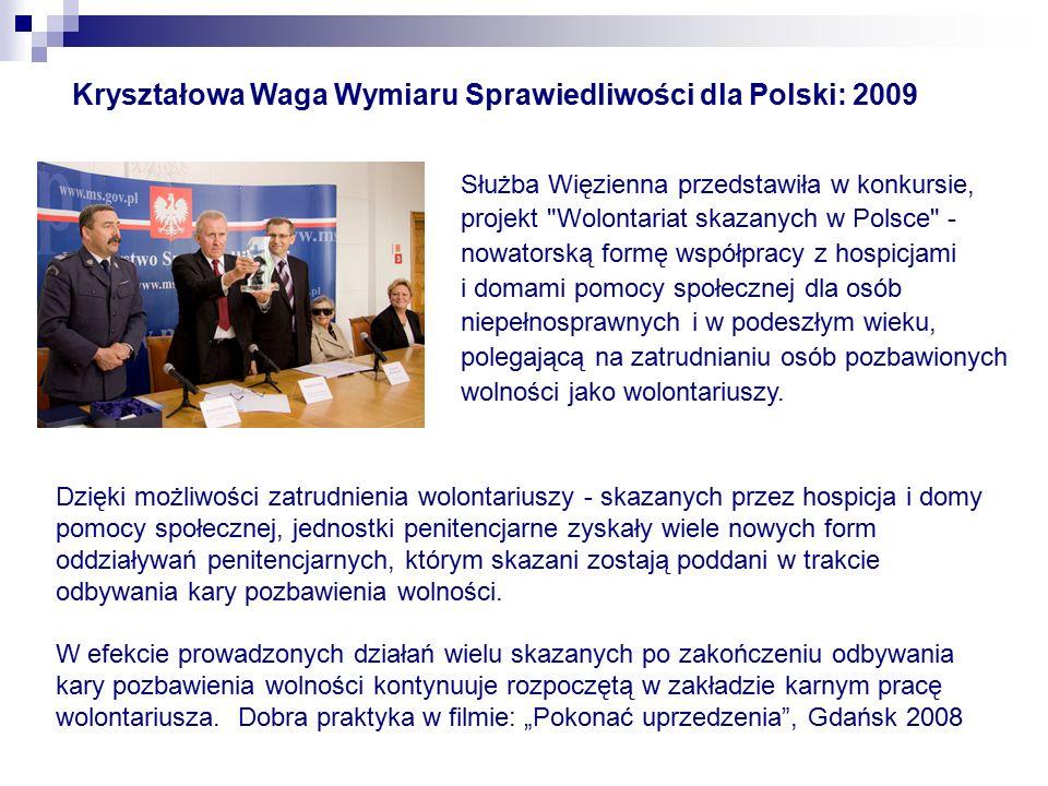 Kryształowa Waga Wymiaru Sprawiedliwości dla Polski: 2009 Służba Więzienna przedstawiła w konkursie, projekt Wolontariat skazanych w Polsce - nowatorską formę współpracy z hospicjami i domami pomocy społecznej dla osób niepełnosprawnych i w podeszłym wieku, polegającą na zatrudnianiu osób pozbawionych wolności jako wolontariuszy.