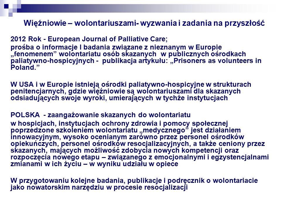"""Więźniowie – wolontariuszami- wyzwania i zadania na przyszłość 2012 Rok - European Journal of Palliative Care; prośba o informacje I badania związane z nieznanym w Europie """"fenomenem wolontariatu osób skazanych w publicznych ośrodkach paliatywno-hospicyjnych - publikacja artykułu: """"Prisoners as volunteers in Poland. W USA i w Europie istnieją ośrodki paliatywno-hospicyjne w strukturach penitencjarnych, gdzie więźniowie są wolontariuszami dla skazanych odsiadujących swoje wyroki, umierających w tychże instytucjach POLSKA - zaangażowanie skazanych do wolontariatu w hospicjach, instytucjach ochrony zdrowia i pomocy społecznej poprzedzone szkoleniem wolontariatu """"medycznego jest działaniem innowacyjnym, wysoko ocenianym zarówno przez personel ośrodków opiekuńczych, personel ośrodków resocjalizacyjnych, a także ceniony przez skazanych, mających możliwość zdobycia nowych kompetencji oraz rozpoczęcia nowego etapu – związanego z emocjonalnymi i egzystencjalnami zmianami w ich życiu – w wyniku udziału w opiece W przygotowaniu kolejne badania, publikacje i podręcznik o wolontariacie jako nowatorskim narzędziu w procesie resocjalizacji"""