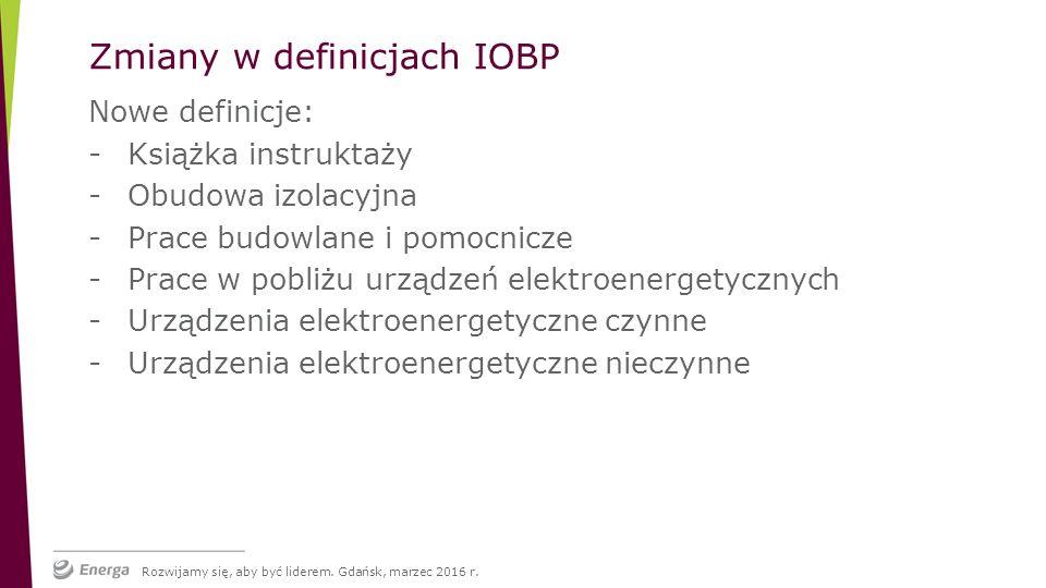 Nowe definicje: -Książka instruktaży -Obudowa izolacyjna -Prace budowlane i pomocnicze -Prace w pobliżu urządzeń elektroenergetycznych -Urządzenia elektroenergetyczne czynne -Urządzenia elektroenergetyczne nieczynne Zmiany w definicjach IOBP