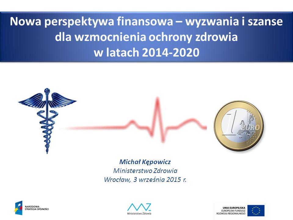 Nowa perspektywa finansowa – wyzwania i szanse dla wzmocnienia ochrony zdrowia w latach 2014-2020 Michał Kępowicz Ministerstwo Zdrowia Wrocław, 3 września 2015 r.