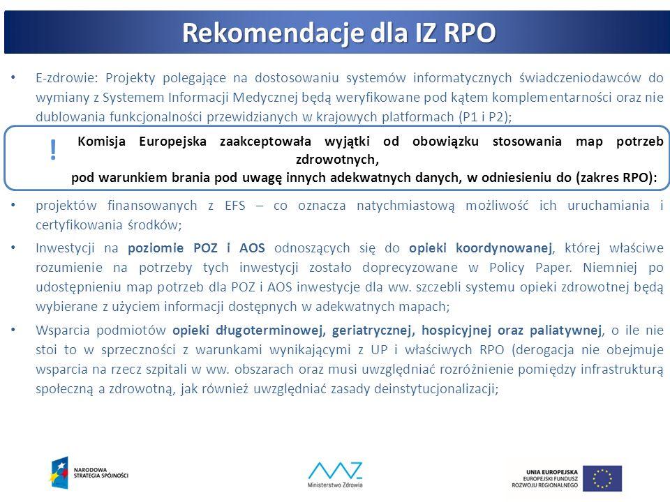 Rekomendacje dla IZ RPO konkursy projekty pozakonkursowe konkursy PWER POIŚ RPO E-zdrowie: Projekty polegające na dostosowaniu systemów informatycznych świadczeniodawców do wymiany z Systemem Informacji Medycznej będą weryfikowane pod kątem komplementarności oraz nie dublowania funkcjonalności przewidzianych w krajowych platformach (P1 i P2); Komisja Europejska zaakceptowała wyjątki od obowiązku stosowania map potrzeb zdrowotnych, pod warunkiem brania pod uwagę innych adekwatnych danych, w odniesieniu do (zakres RPO): projektów finansowanych z EFS – co oznacza natychmiastową możliwość ich uruchamiania i certyfikowania środków; Inwestycji na poziomie POZ i AOS odnoszących się do opieki koordynowanej, której właściwe rozumienie na potrzeby tych inwestycji zostało doprecyzowane w Policy Paper.