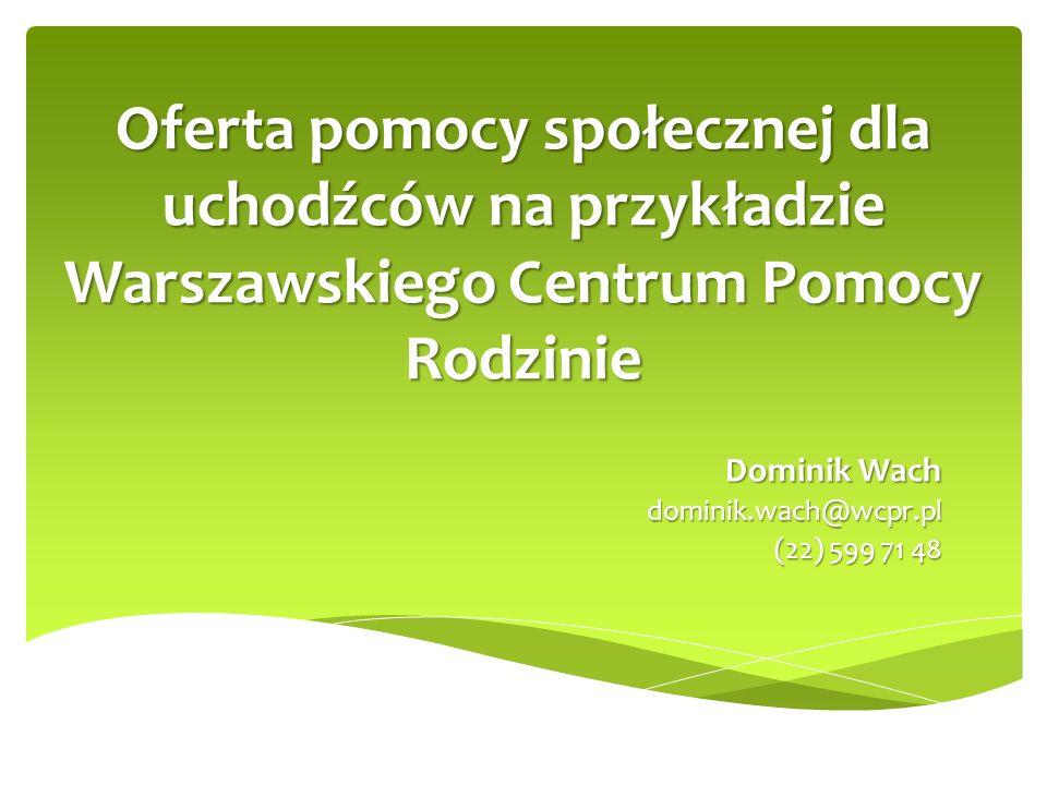 Oferta pomocy społecznej dla uchodźców na przykładzie Warszawskiego Centrum Pomocy Rodzinie Dominik Wach dominik.wach@wcpr.pl (22) 599 71 48