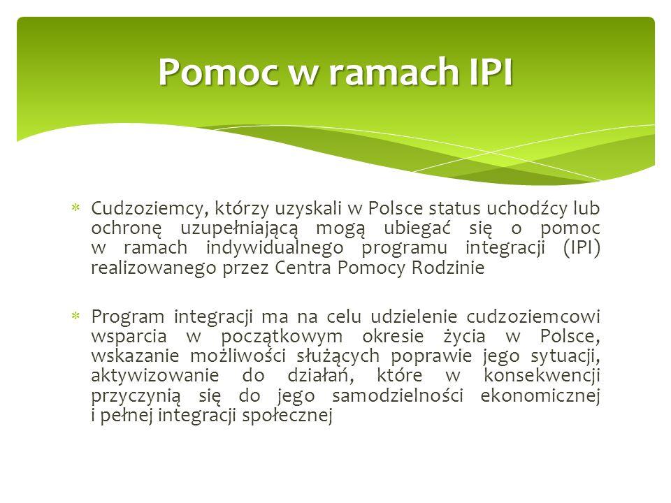  Cudzoziemcy, którzy uzyskali w Polsce status uchodźcy lub ochronę uzupełniającą mogą ubiegać się o pomoc w ramach indywidualnego programu integracji (IPI) realizowanego przez Centra Pomocy Rodzinie  Program integracji ma na celu udzielenie cudzoziemcowi wsparcia w początkowym okresie życia w Polsce, wskazanie możliwości służących poprawie jego sytuacji, aktywizowanie do działań, które w konsekwencji przyczynią się do jego samodzielności ekonomicznej i pełnej integracji społecznej Pomoc w ramach IPI