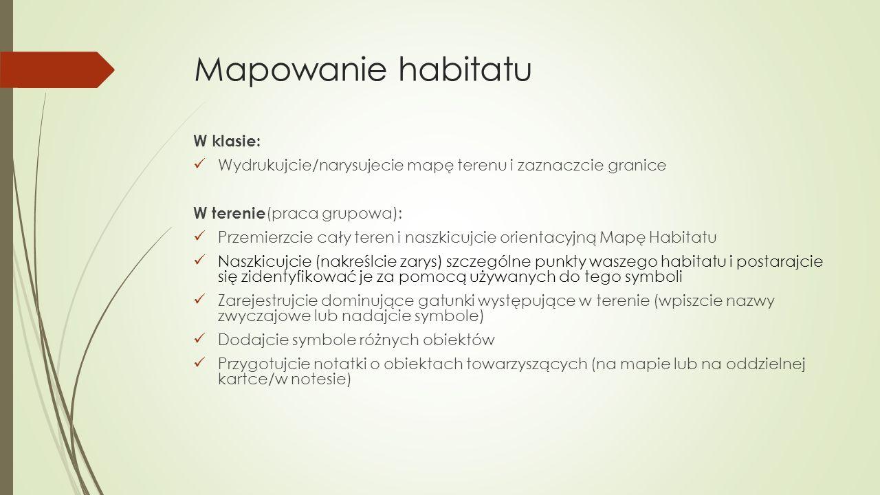 Mapowanie habitatu W klasie: Wydrukujcie/narysujecie mapę terenu i zaznaczcie granice W terenie (praca grupowa): Przemierzcie cały teren i naszkicujcie orientacyjną Mapę Habitatu Naszkicujcie (nakreślcie zarys) szczególne punkty waszego habitatu i postarajcie się zidentyfikować je za pomocą używanych do tego symboli Zarejestrujcie dominujące gatunki występujące w terenie (wpiszcie nazwy zwyczajowe lub nadajcie symbole) Dodajcie symbole różnych obiektów Przygotujcie notatki o obiektach towarzyszących (na mapie lub na oddzielnej kartce/w notesie)