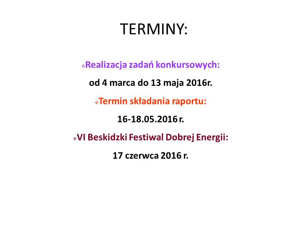 TERMINY:  Realizacja zadań konkursowych: od 4 marca do 13 maja 2016r.  Termin składania raportu: 16-18.05.2016 r.  VI Beskidzki Festiwal Dobrej Ene