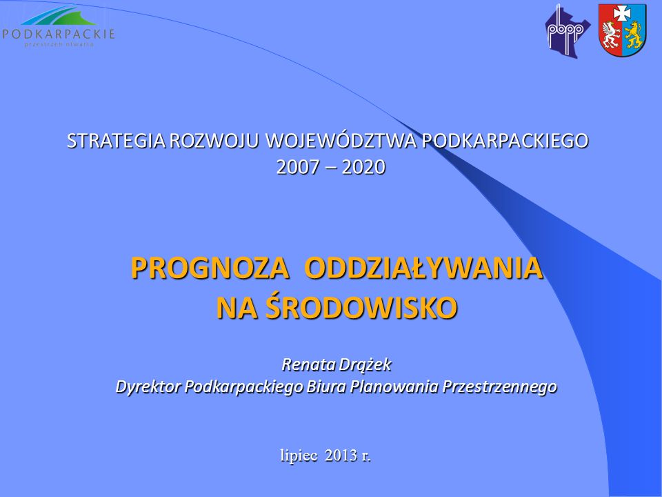 STRATEGIA ROZWOJU WOJEWÓDZTWA PODKARPACKIEGO 2007 – 2020 2007 – 2020 lipiec 2013 r. PROGNOZA ODDZIAŁYWANIA NA ŚRODOWISKO Renata Drążek Dyrektor Podkar