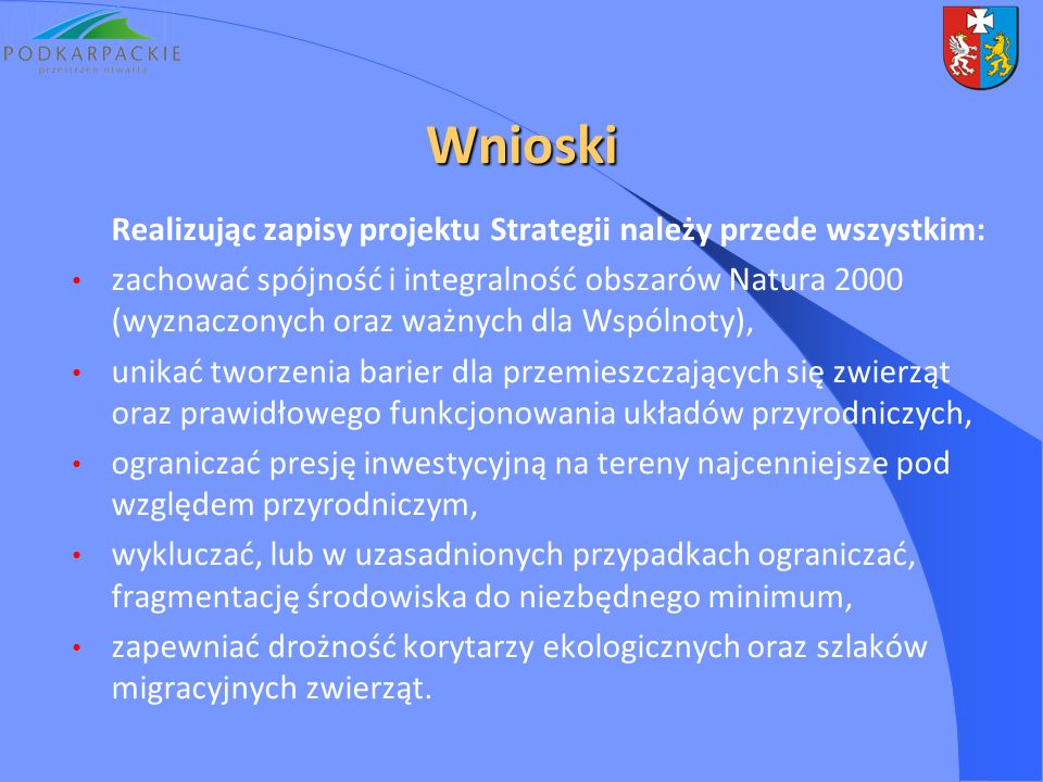 Wnioski Realizując zapisy projektu Strategii należy przede wszystkim: zachować spójność i integralność obszarów Natura 2000 (wyznaczonych oraz ważnych