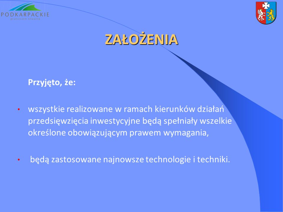 ZAŁOŻENIA Przyjęto, że: wszystkie realizowane w ramach kierunków działań przedsięwzięcia inwestycyjne będą spełniały wszelkie określone obowiązującym prawem wymagania, będą zastosowane najnowsze technologie i techniki.