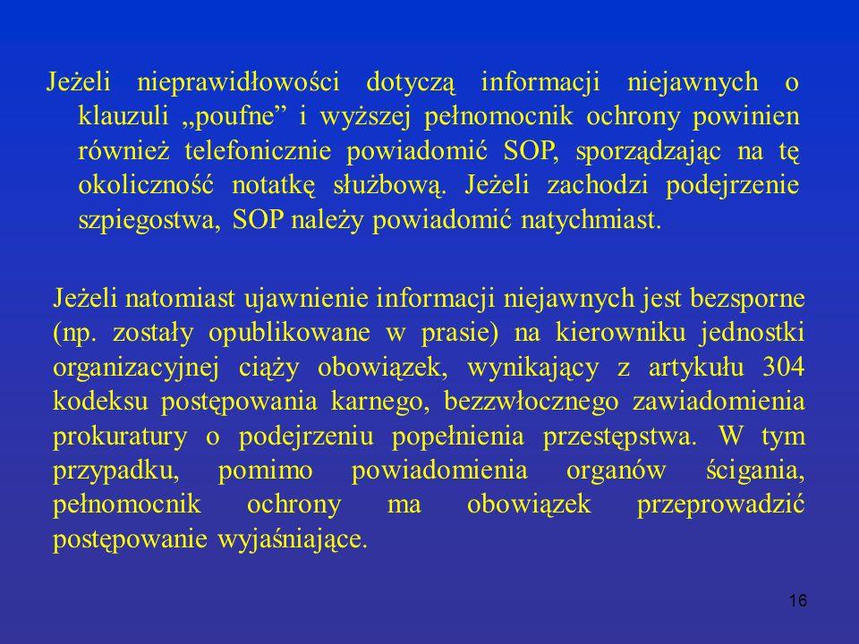 """16 Jeżeli nieprawidłowości dotyczą informacji niejawnych o klauzuli """"poufne i wyższej pełnomocnik ochrony powinien również telefonicznie powiadomić SOP, sporządzając na tę okoliczność notatkę służbową."""