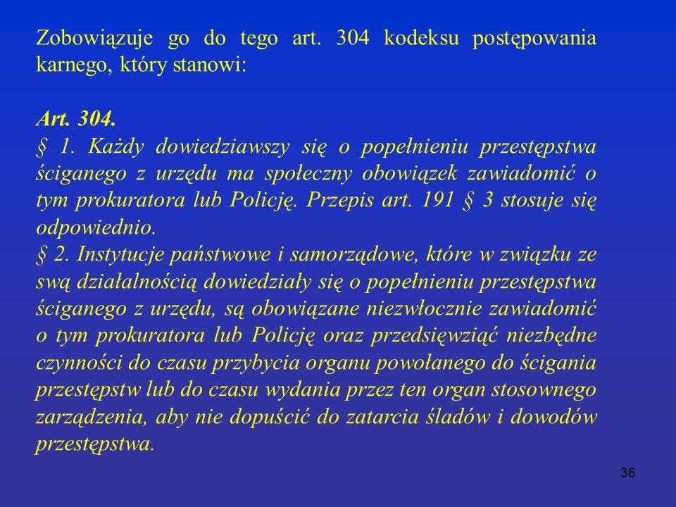 36 Zobowiązuje go do tego art. 304 kodeksu postępowania karnego, który stanowi: Art.