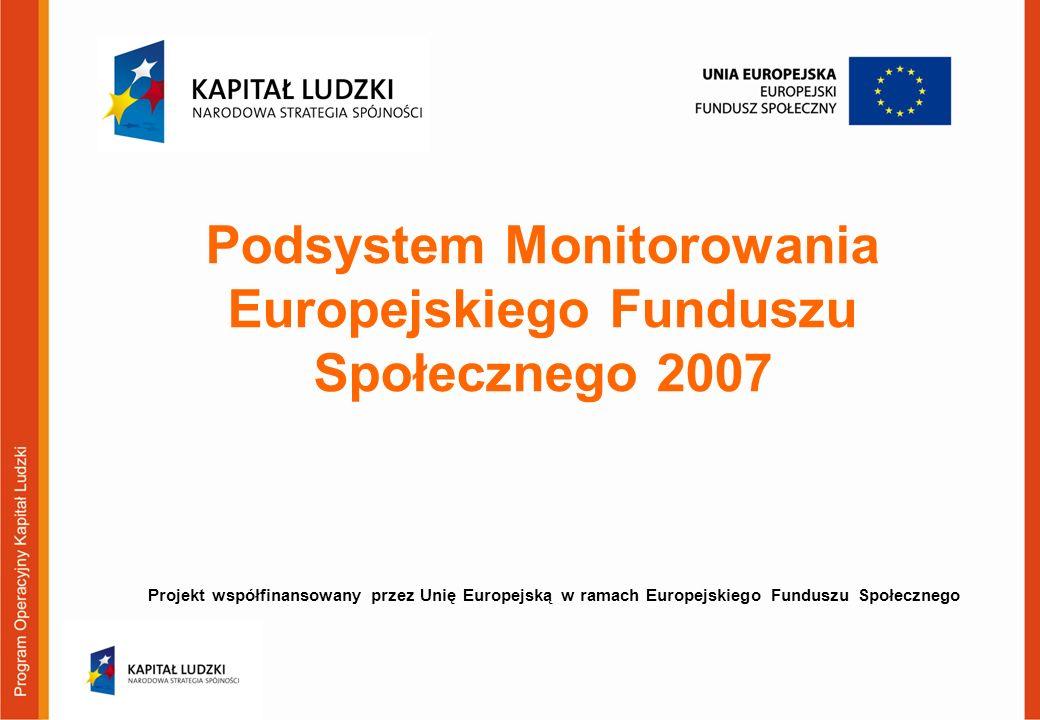 Projekt współfinansowany przez Unię Europejską w ramach Europejskiego Funduszu Społecznego Podsystem Monitorowania Europejskiego Funduszu Społecznego 2007