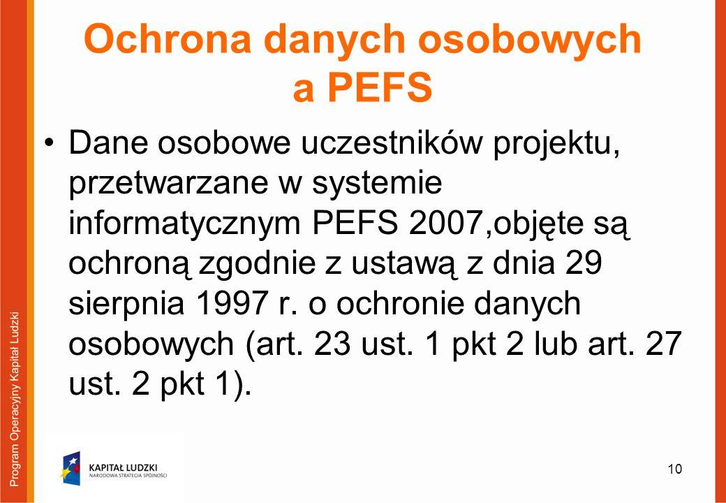 Ochrona danych osobowych a PEFS Dane osobowe uczestników projektu, przetwarzane w systemie informatycznym PEFS 2007,objęte są ochroną zgodnie z ustawą z dnia 29 sierpnia 1997 r.