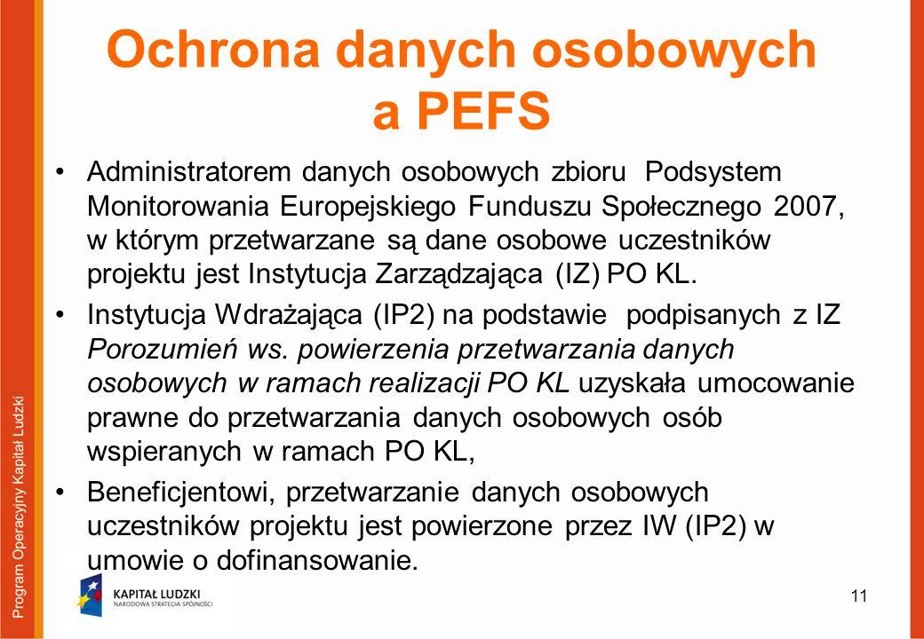 Ochrona danych osobowych a PEFS Administratorem danych osobowych zbioru Podsystem Monitorowania Europejskiego Funduszu Społecznego 2007, w którym przetwarzane są dane osobowe uczestników projektu jest Instytucja Zarządzająca (IZ) PO KL.