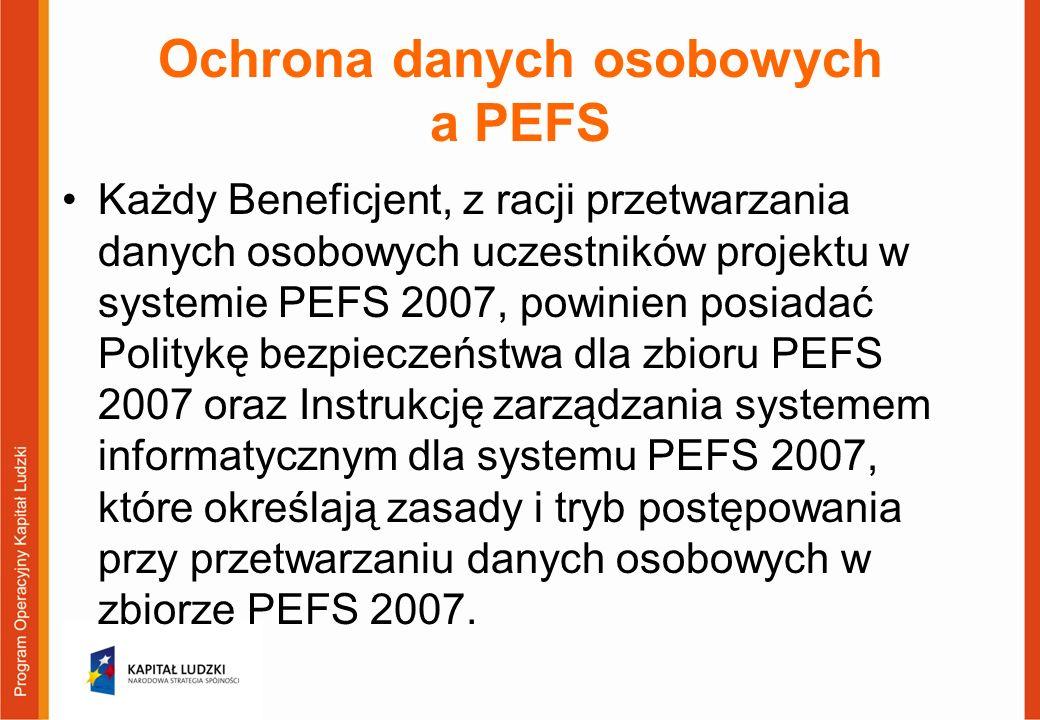 Ochrona danych osobowych a PEFS Każdy Beneficjent, z racji przetwarzania danych osobowych uczestników projektu w systemie PEFS 2007, powinien posiadać Politykę bezpieczeństwa dla zbioru PEFS 2007 oraz Instrukcję zarządzania systemem informatycznym dla systemu PEFS 2007, które określają zasady i tryb postępowania przy przetwarzaniu danych osobowych w zbiorze PEFS 2007.
