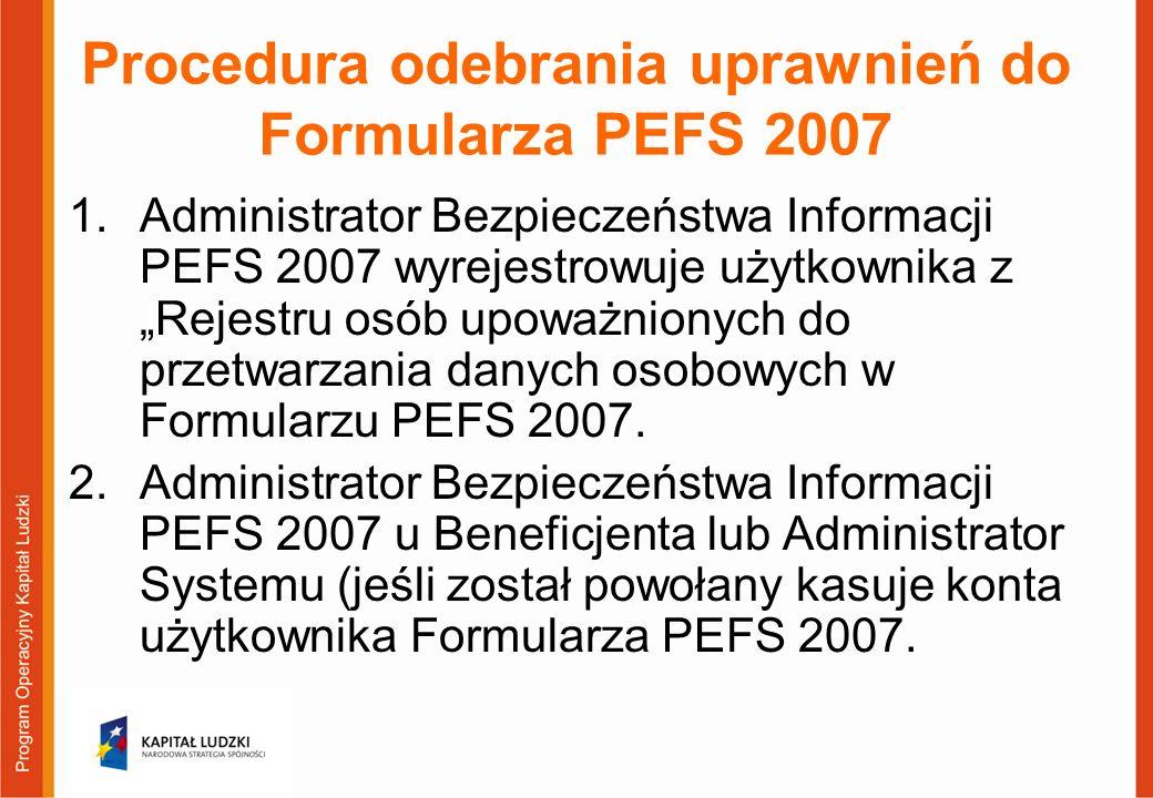 """Procedura odebrania uprawnień do Formularza PEFS 2007 1.Administrator Bezpieczeństwa Informacji PEFS 2007 wyrejestrowuje użytkownika z """"Rejestru osób upoważnionych do przetwarzania danych osobowych w Formularzu PEFS 2007."""