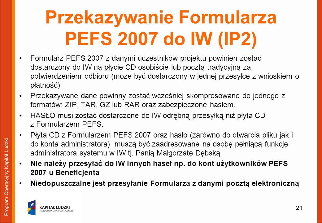 Przekazywanie Formularza PEFS 2007 do IW (IP2) Formularz PEFS 2007 z danymi uczestników projektu powinien zostać dostarczony do IW na płycie CD osobiście lub pocztą tradycyjną za potwierdzeniem odbioru (może być dostarczony w jednej przesyłce z wnioskiem o płatność) Przekazywane dane powinny zostać wcześniej skompresowane do jednego z formatów: ZIP, TAR, GZ lub RAR oraz zabezpieczone hasłem.