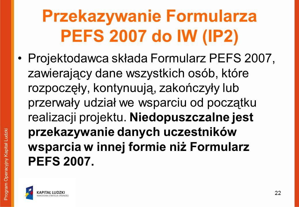 Przekazywanie Formularza PEFS 2007 do IW (IP2) Projektodawca składa Formularz PEFS 2007, zawierający dane wszystkich osób, które rozpoczęły, kontynuują, zakończyły lub przerwały udział we wsparciu od początku realizacji projektu.