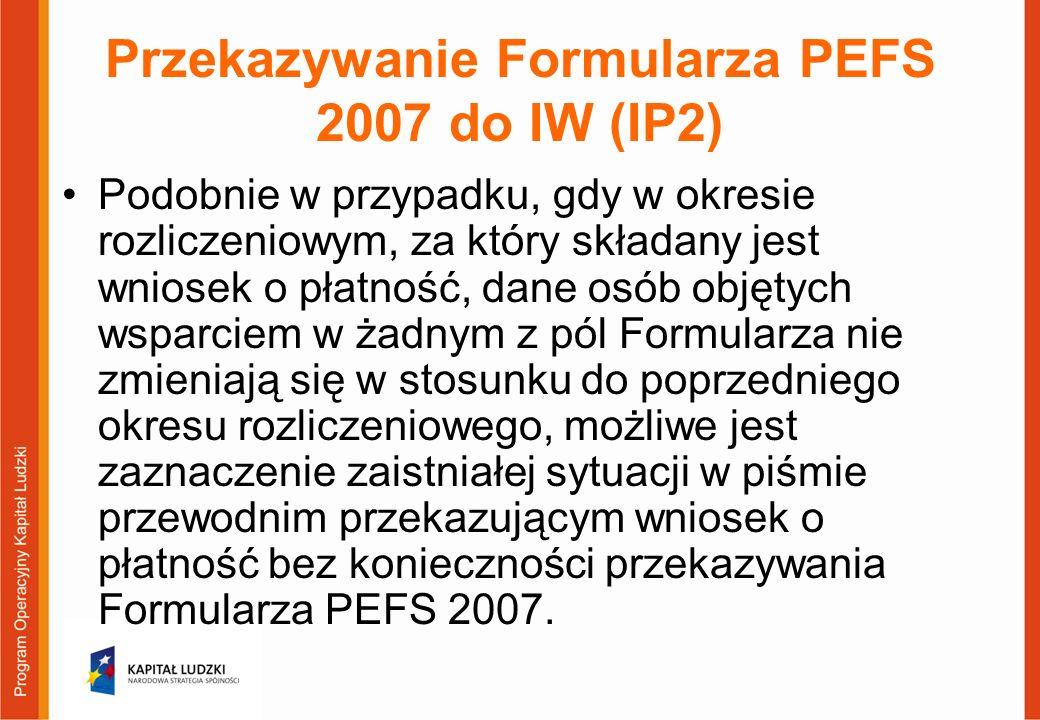 Przekazywanie Formularza PEFS 2007 do IW (IP2) Podobnie w przypadku, gdy w okresie rozliczeniowym, za który składany jest wniosek o płatność, dane osób objętych wsparciem w żadnym z pól Formularza nie zmieniają się w stosunku do poprzedniego okresu rozliczeniowego, możliwe jest zaznaczenie zaistniałej sytuacji w piśmie przewodnim przekazującym wniosek o płatność bez konieczności przekazywania Formularza PEFS 2007.