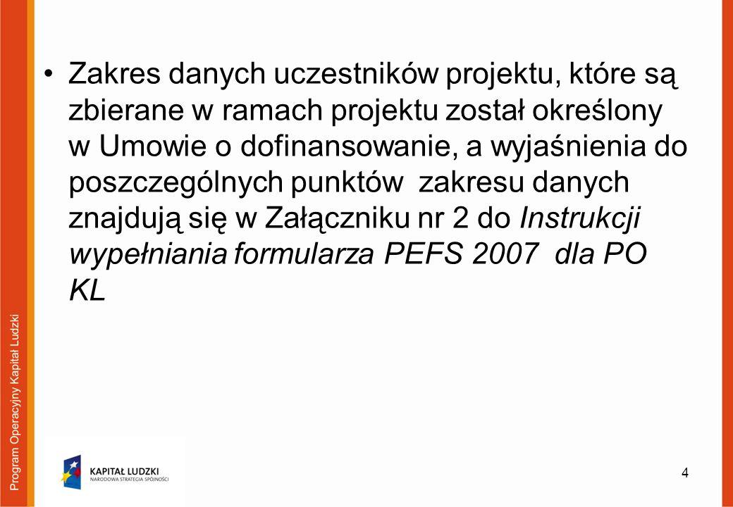 Zakres danych uczestników projektu, które są zbierane w ramach projektu został określony w Umowie o dofinansowanie, a wyjaśnienia do poszczególnych punktów zakresu danych znajdują się w Załączniku nr 2 do Instrukcji wypełniania formularza PEFS 2007 dla PO KL 4