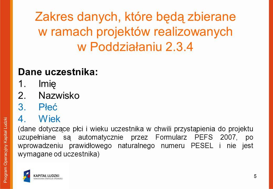 5 Zakres danych, które będą zbierane w ramach projektów realizowanych w Poddziałaniu 2.3.4 Dane uczestnika: 1.Imię 2.Nazwisko 3.Płeć 4.Wiek (dane dotyczące płci i wieku uczestnika w chwili przystąpienia do projektu uzupełniane są automatycznie przez Formularz PEFS 2007, po wprowadzeniu prawidłowego naturalnego numeru PESEL i nie jest wymagane od uczestnika)