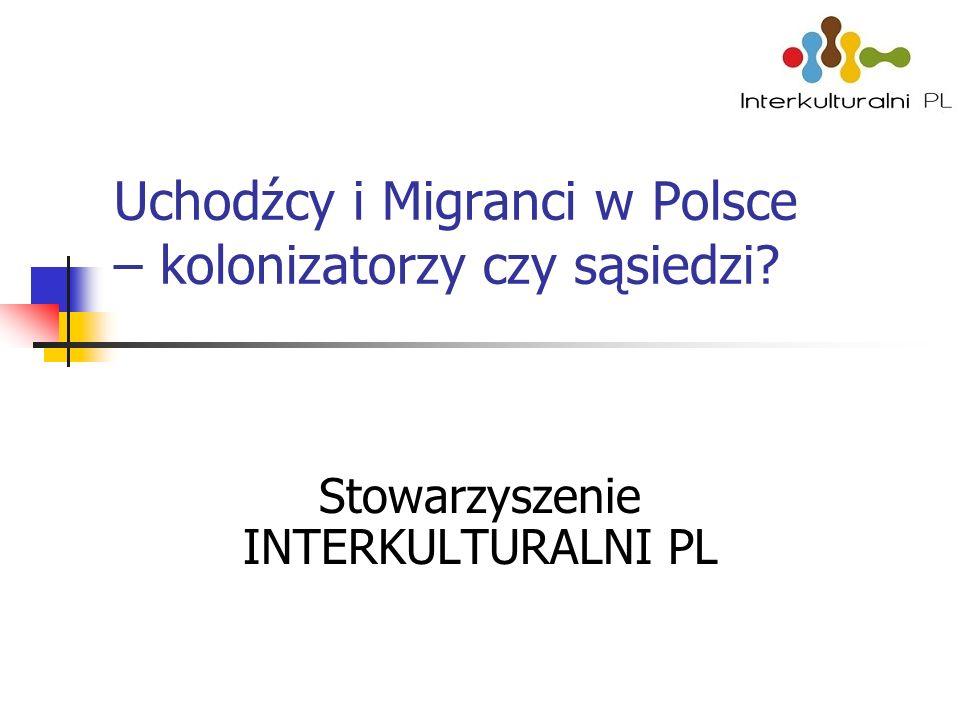 Uchodźcy i Migranci w Polsce – kolonizatorzy czy sąsiedzi Stowarzyszenie INTERKULTURALNI PL
