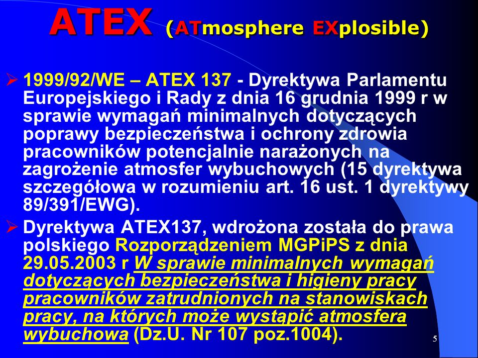 5 ATEX (ATmosphere EXplosible)  1999/92/WE – ATEX 137 - Dyrektywa Parlamentu Europejskiego i Rady z dnia 16 grudnia 1999 r w sprawie wymagań minimalnych dotyczących poprawy bezpieczeństwa i ochrony zdrowia pracowników potencjalnie narażonych na zagrożenie atmosfer wybuchowych (15 dyrektywa szczegółowa w rozumieniu art.