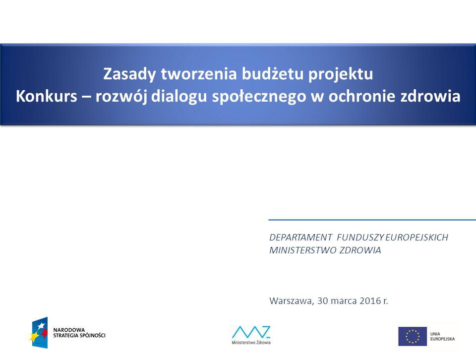 Zasady tworzenia budżetu projektu Konkurs – rozwój dialogu społecznego w ochronie zdrowia DEPARTAMENT FUNDUSZY EUROPEJSKICH MINISTERSTWO ZDROWIA Warszawa, 30 marca 2016 r.